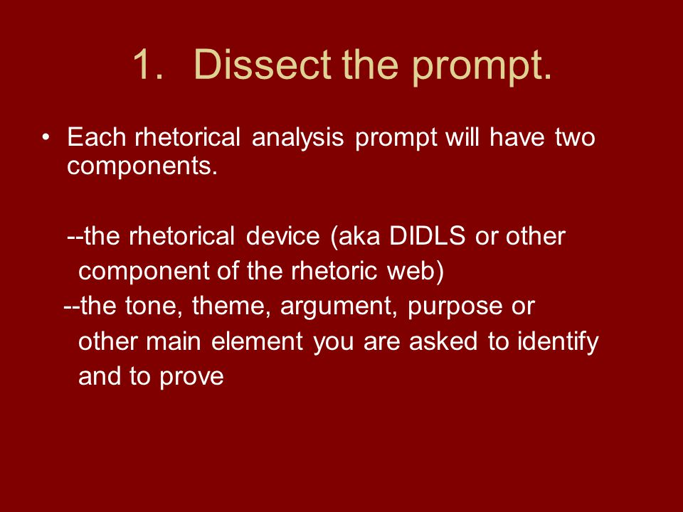 1.Dissect the prompt. Each rhetorical analysis prompt will have two components. --the rhetorical device (aka DIDLS or other component of the rhetoric
