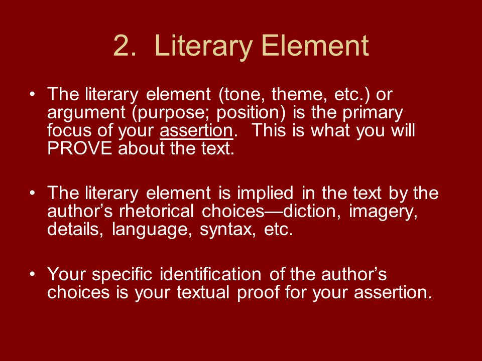 2. Literary Element The literary element (tone, theme, etc.) or argument (purpose; position) is the primary focus of your assertion. This is what you