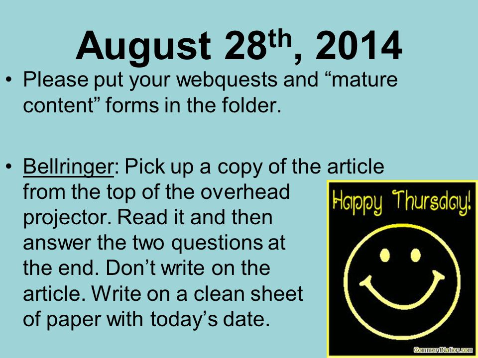August 28 th, 2014 Please put your webquests and mature content forms in the folder.