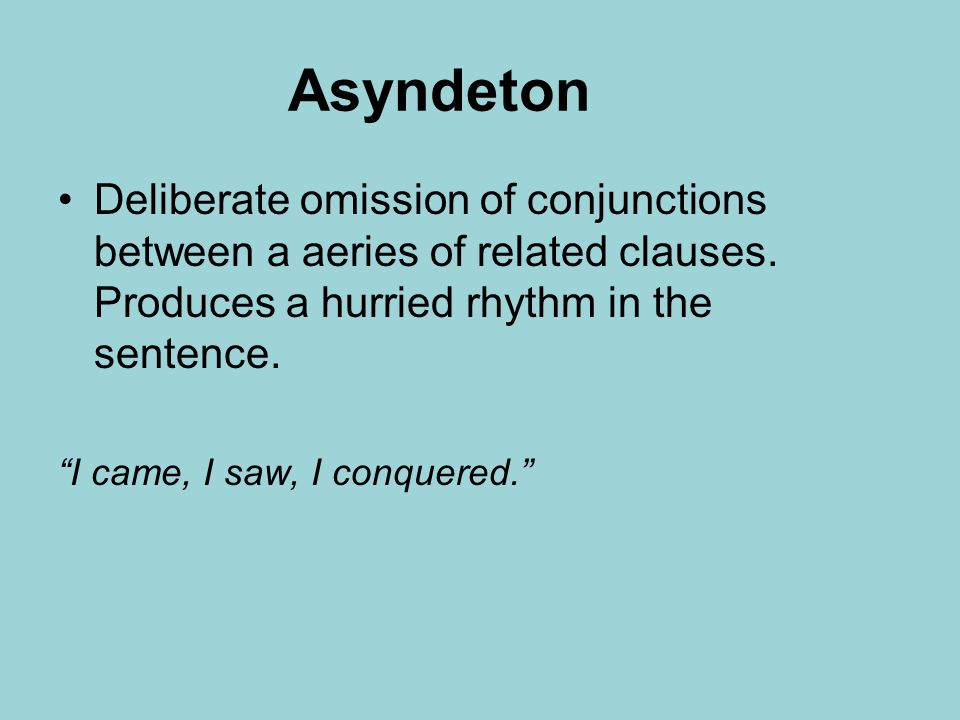 Asyndeton Deliberate omission of conjunctions between a aeries of related clauses.