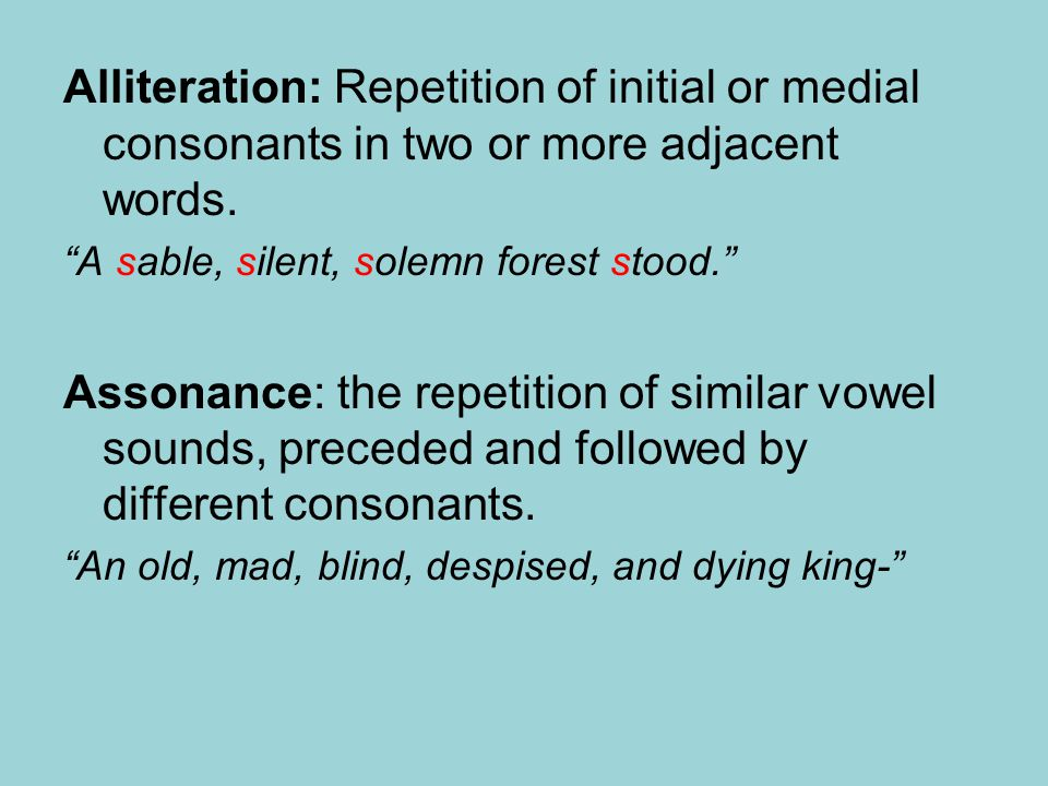 Alliteration: Repetition of initial or medial consonants in two or more adjacent words.