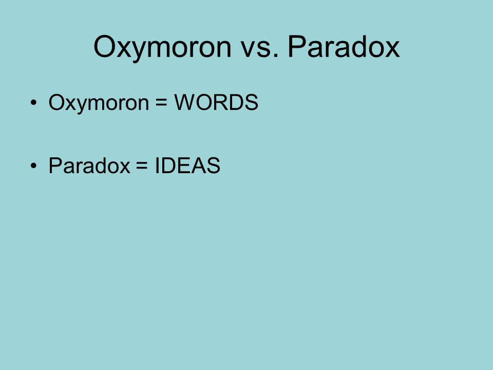 Oxymoron vs. Paradox Oxymoron = WORDS Paradox = IDEAS