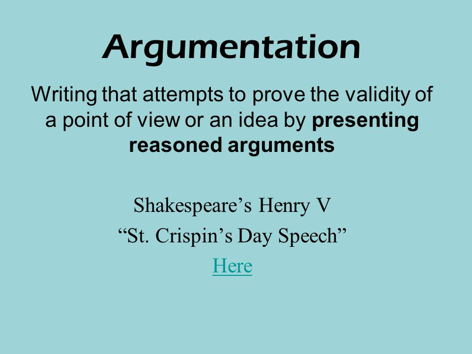 Argumentation Writing that attempts to prove the validity of a point of view or an idea by presenting reasoned arguments Shakespeare's Henry V St.
