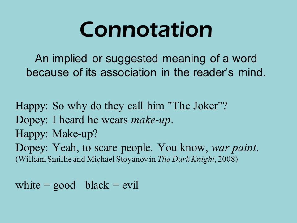 Connotation An implied or suggested meaning of a word because of its association in the reader's mind.