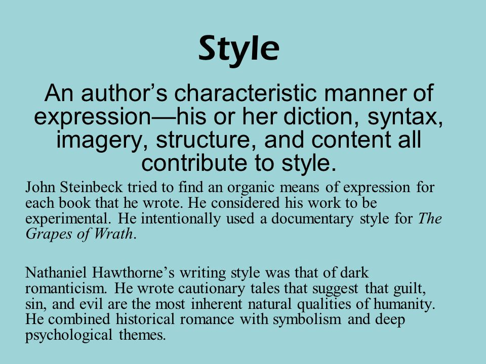 Style An author's characteristic manner of expression—his or her diction, syntax, imagery, structure, and content all contribute to style.