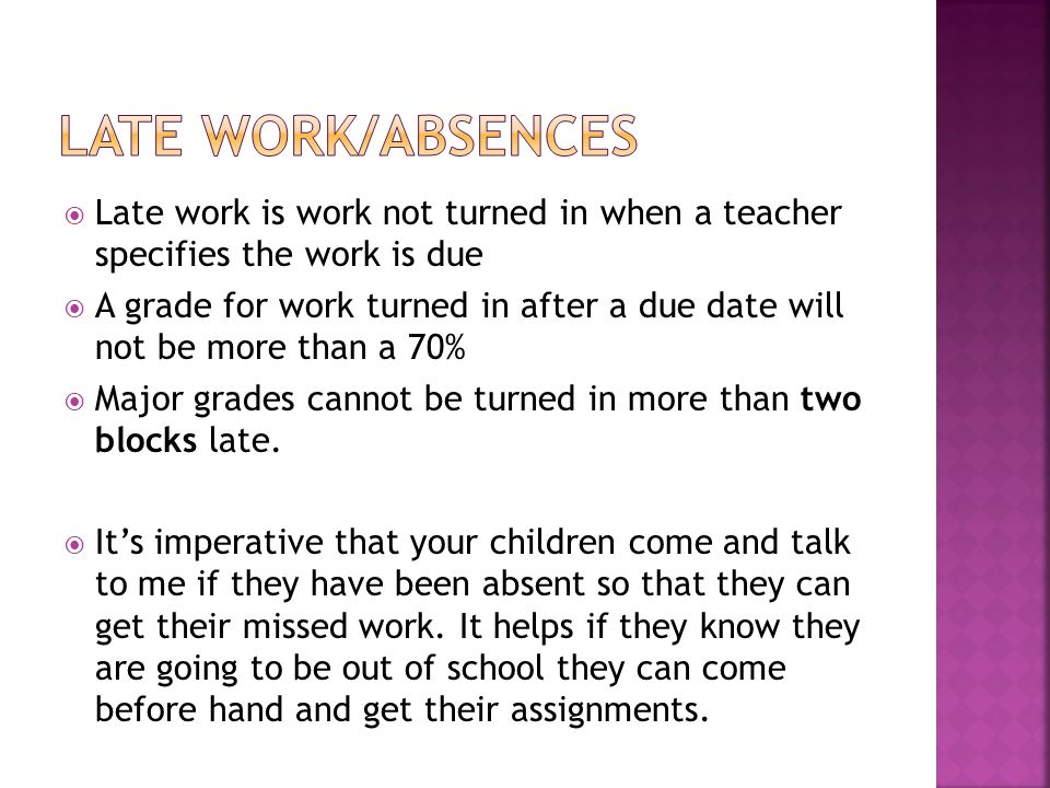  Late work is work not turned in when a teacher specifies the work is due  A grade for work turned in after a due date will not be more than a 70%  Major grades cannot be turned in more than two blocks late.
