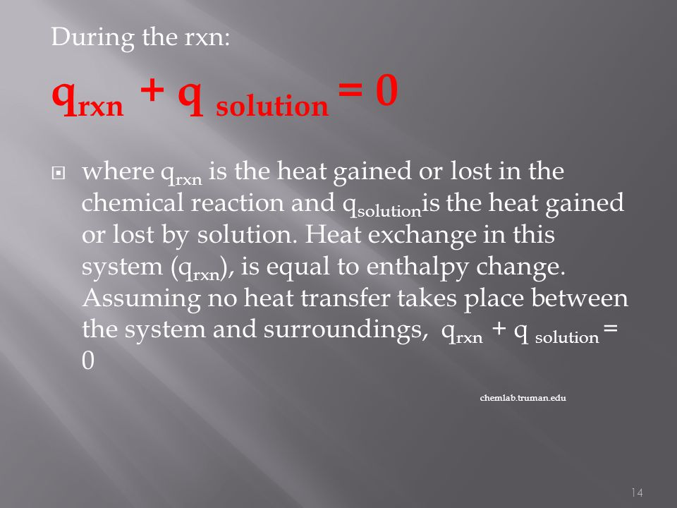 During the rxn: q rxn + q solution = 0  where q rxn is the heat gained or lost in the chemical reaction and q solution is the heat gained or lost by