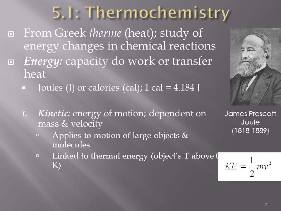  From Greek therme (heat); study of energy changes in chemical reactions  Energy: capacity do work or transfer heat  Joules (J) or calories (cal);