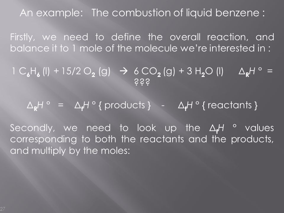 27 An example: The combustion of liquid benzene : Firstly, we need to define the overall reaction, and balance it to 1 mole of the molecule we're inte