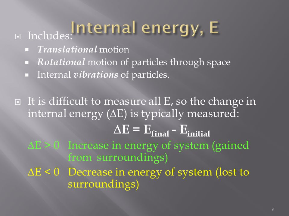  When a system undergoes a chemical or physical change, the change in internal energy (E) is equal to the heat (q) added or liberated from the system plus the work (w) done on or by the system:  E = q + w 7 First Law of Thermodynamics