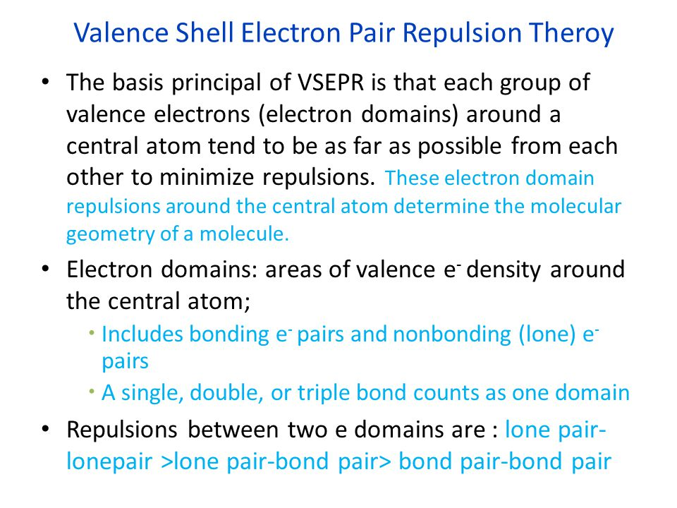 Valence Shell Electron Pair Repulsion Theroy The basis principal of VSEPR is that each group of valence electrons (electron domains) around a central atom tend to be as far as possible from each other to minimize repulsions.