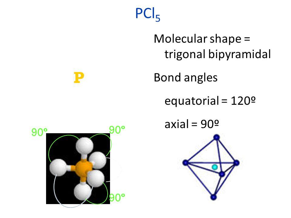 PCl 5 Molecular shape = trigonal bipyramidal Bond angles equatorial = 120º axial = 90º :Cl: \ / :Cl—P—Cl: | :Cl: : : :: : : : 120º 90º
