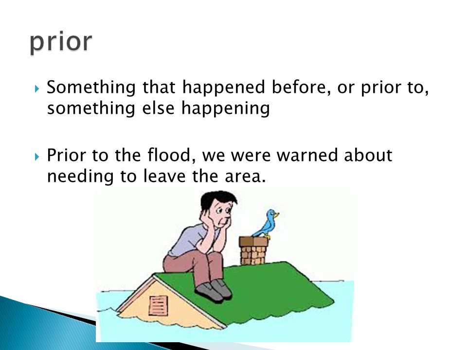  Something that happened before, or prior to, something else happening  Prior to the flood, we were warned about needing to leave the area.