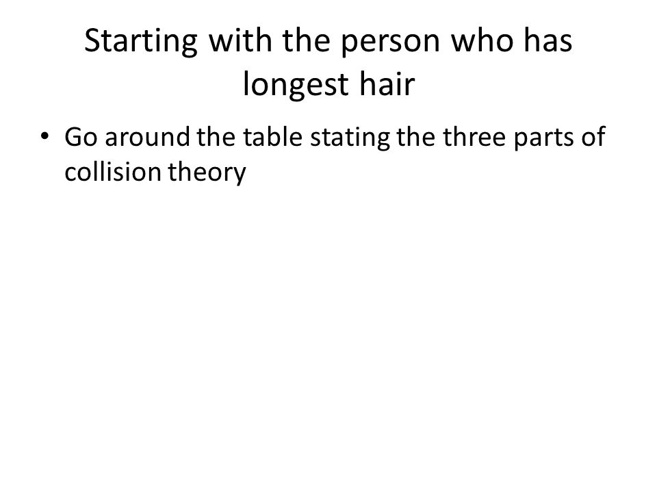Starting with the person who has longest hair Go around the table stating the three parts of collision theory