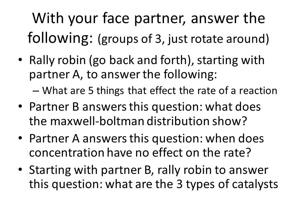 With your face partner, answer the following: (groups of 3, just rotate around) Rally robin (go back and forth), starting with partner A, to answer th