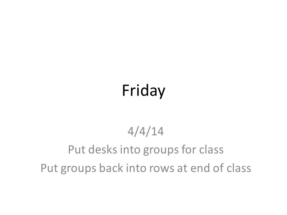 Friday 4/4/14 Put desks into groups for class Put groups back into rows at end of class