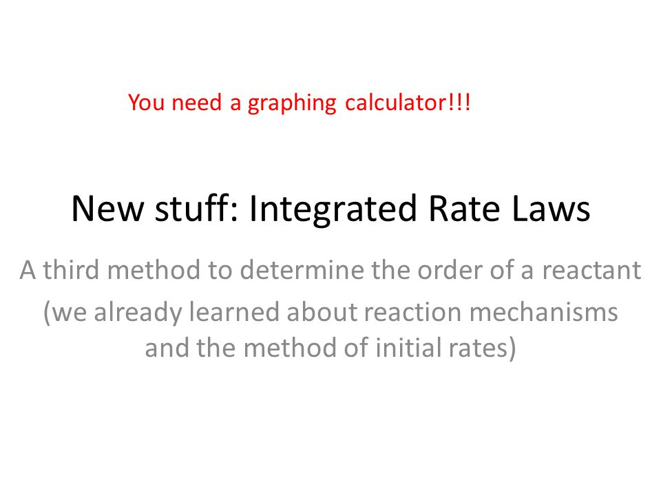 New stuff: Integrated Rate Laws A third method to determine the order of a reactant (we already learned about reaction mechanisms and the method of initial rates) You need a graphing calculator!!!
