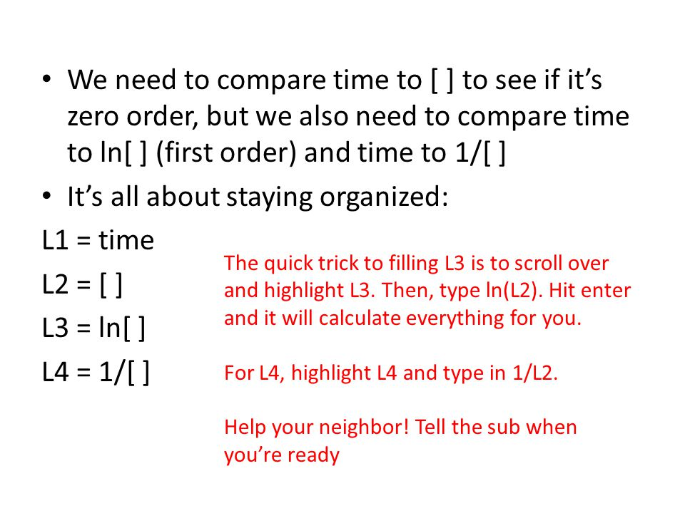 We need to compare time to [ ] to see if it's zero order, but we also need to compare time to ln[ ] (first order) and time to 1/[ ] It's all about sta