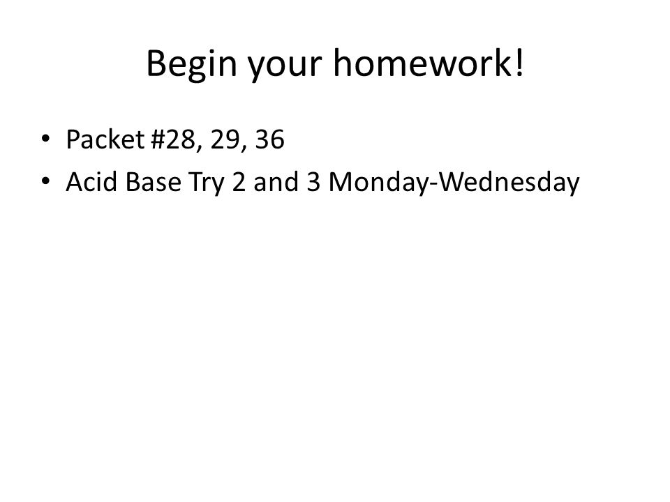 Begin your homework! Packet #28, 29, 36 Acid Base Try 2 and 3 Monday-Wednesday