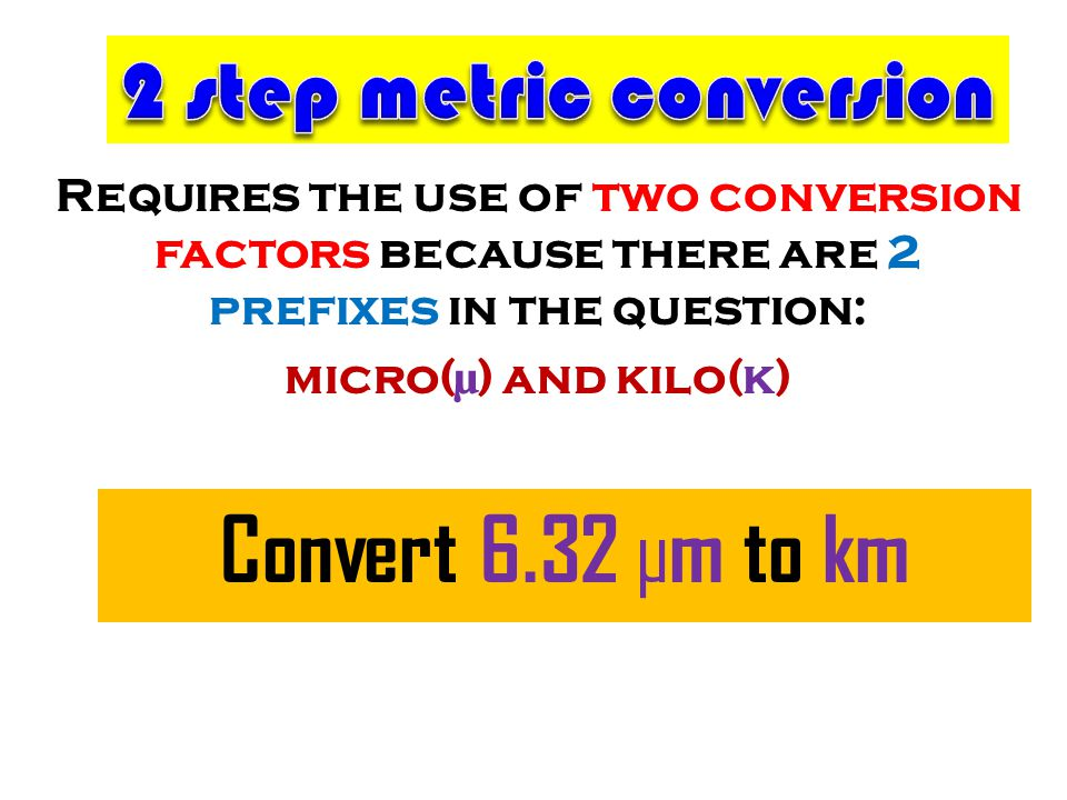 Requires the use of two conversion factors because there are 2 prefixes in the question: micro(µ) and kilo(k) Convert 6.32 µm to km