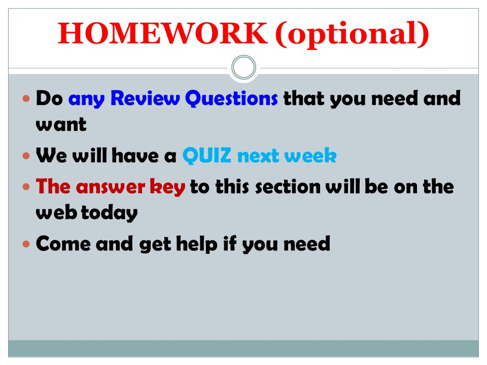 HOMEWORK (optional) Do any Review Questions that you need and want We will have a QUIZ next week The answer key to this section will be on the web today Come and get help if you need