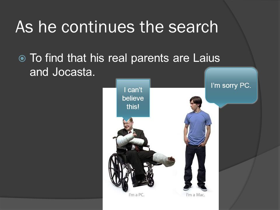 As he continues the search  To find that his real parents are Laius and Jocasta.