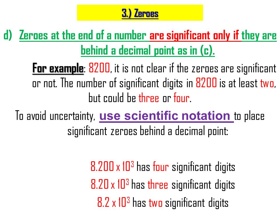 d)Zeroes at the end of a number are significant only if they are behind a decimal point as in (c). For example For example : 8200, it is not clear if