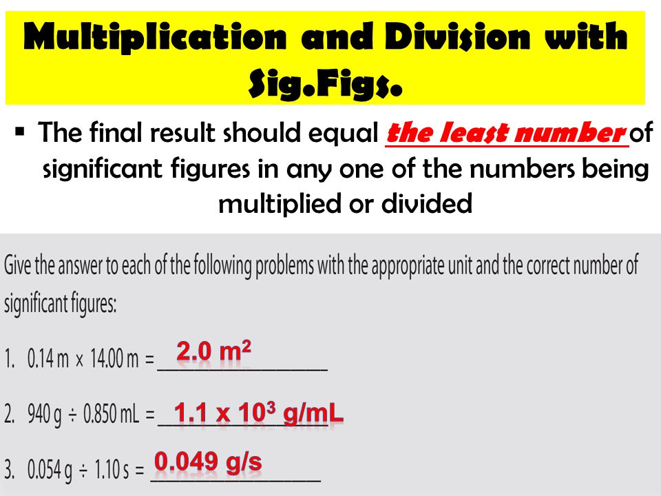  The final result should equal the least number of significant figures in any one of the numbers being multiplied or divided Multiplication and Divis