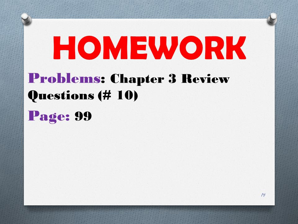 HOMEWORK Problems: Chapter 3 Review Questions (# 10) Page: 99 14