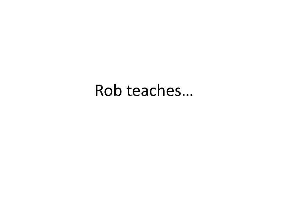 Rob teaches…