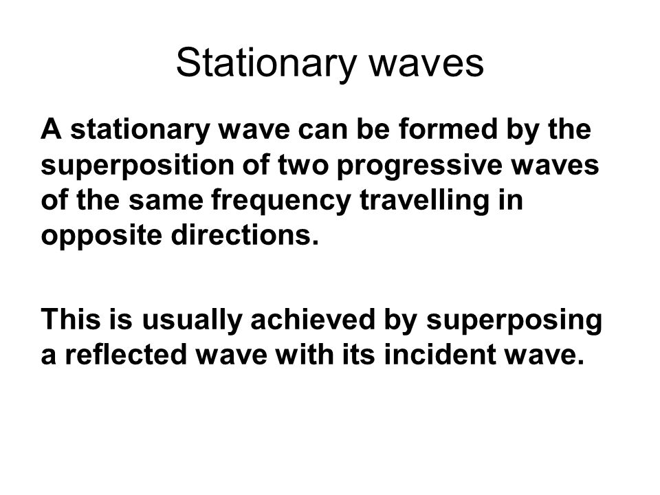 Stationary waves A stationary wave can be formed by the superposition of two progressive waves of the same frequency travelling in opposite directions.
