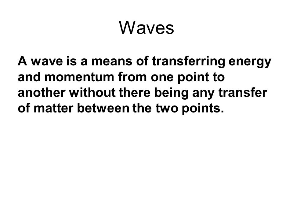Waves A wave is a means of transferring energy and momentum from one point to another without there being any transfer of matter between the two points.