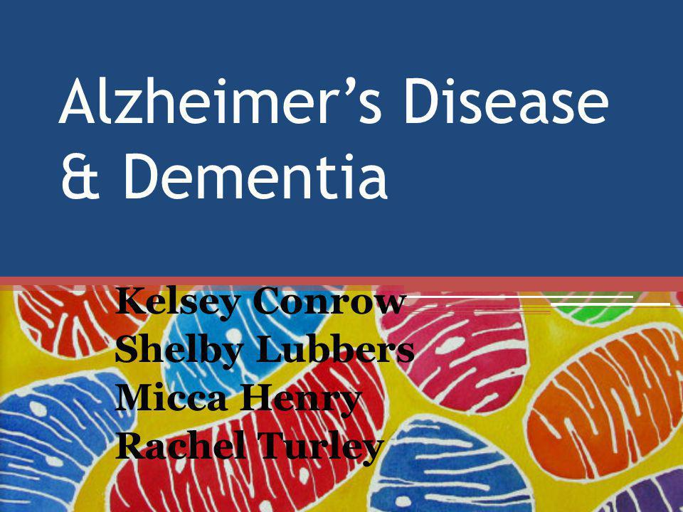 Alzheimer's Disease & Dementia Kelsey Conrow Shelby Lubbers Micca Henry Rachel Turley