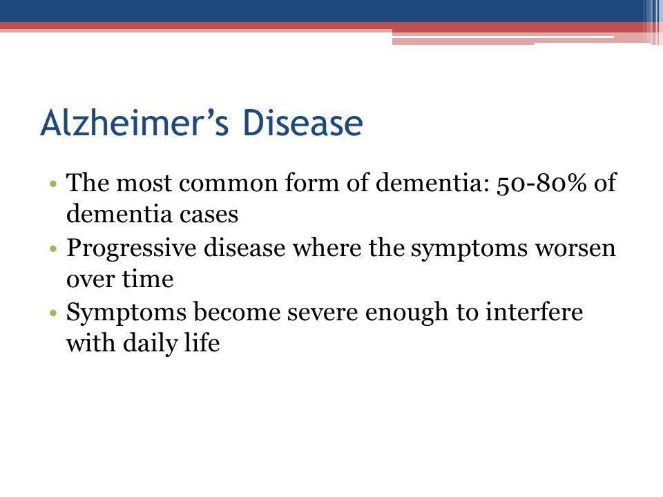 Alzheimer's Disease The most common form of dementia: 50-80% of dementia cases Progressive disease where the symptoms worsen over time Symptoms become severe enough to interfere with daily life