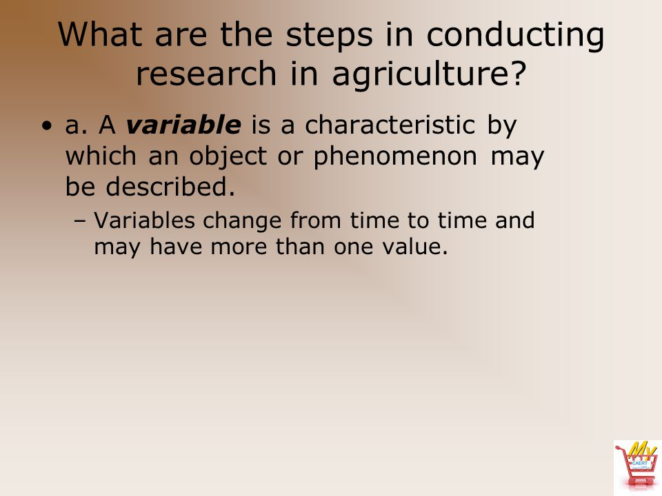 What are the steps in conducting research in agriculture? a. A variable is a characteristic by which an object or phenomenon may be described. –Variab