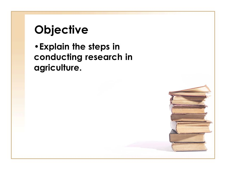 Objective Explain the steps in conducting research in agriculture.