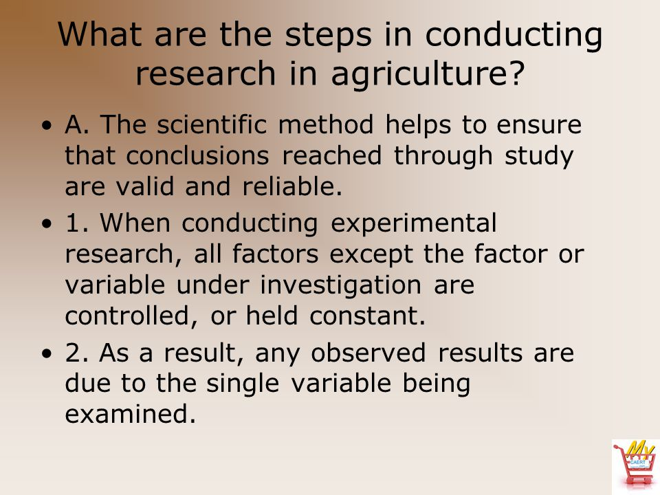 What are the steps in conducting research in agriculture? A. The scientific method helps to ensure that conclusions reached through study are valid an