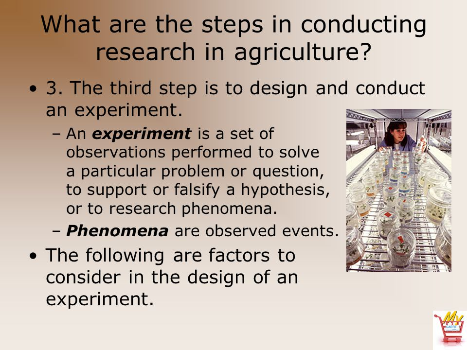 What are the steps in conducting research in agriculture? 3. The third step is to design and conduct an experiment. –An experiment is a set of observa