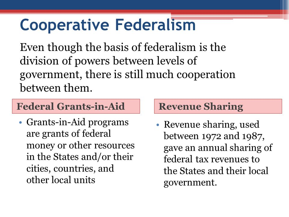 Cooperative Federalism Federal Grants-in-AidRevenue Sharing Grants-in-Aid programs are grants of federal money or other resources in the States and/or