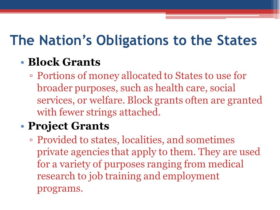 The Nation's Obligations to the States Block Grants ▫Portions of money allocated to States to use for broader purposes, such as health care, social se