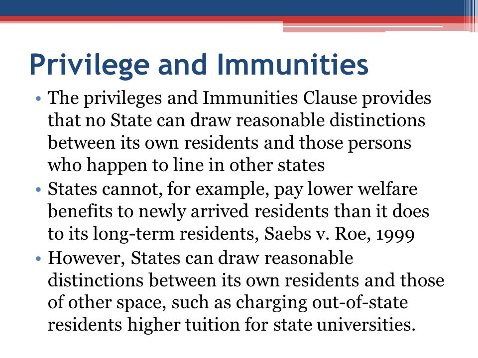 Privilege and Immunities The privileges and Immunities Clause provides that no State can draw reasonable distinctions between its own residents and th