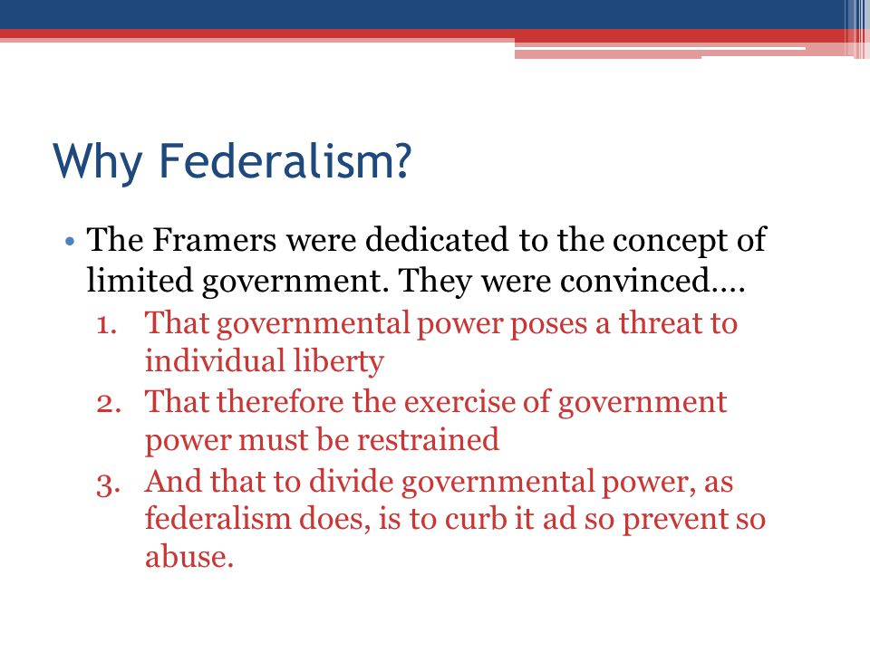 Why Federalism? The Framers were dedicated to the concept of limited government. They were convinced…. 1.That governmental power poses a threat to ind