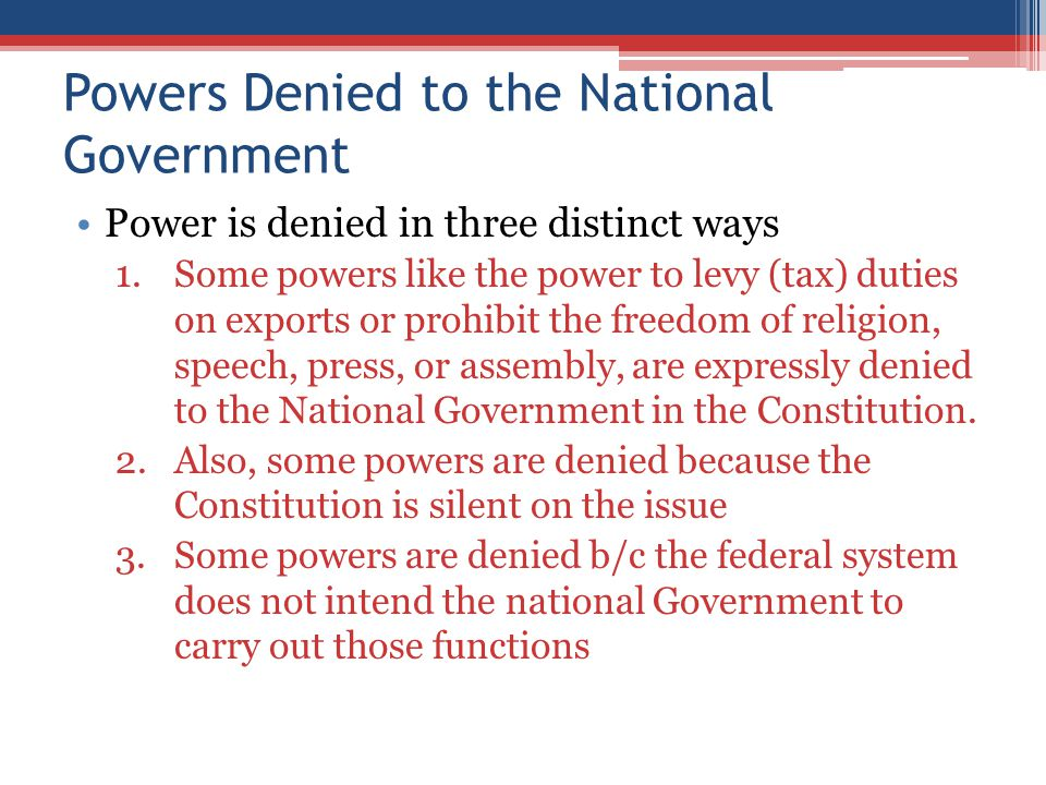 The States Powers Reserved to the StatesPowers Denied to the States 10 th amendment declares that the States are governments of reserved powers ▫Those powers the Constitution does not grant to the National Government and does not at the same time, deny to the states Powers denied expressly and inherently