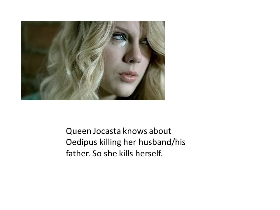 Queen Jocasta knows about Oedipus killing her husband/his father. So she kills herself.