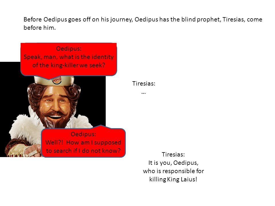 Before Oedipus goes off on his journey, Oedipus has the blind prophet, Tiresias, come before him.