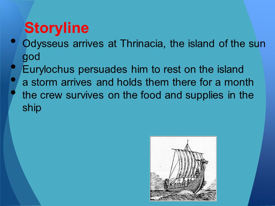 Storyline Odysseus arrives at Thrinacia, the island of the sun god Eurylochus persuades him to rest on the island a storm arrives and holds them there