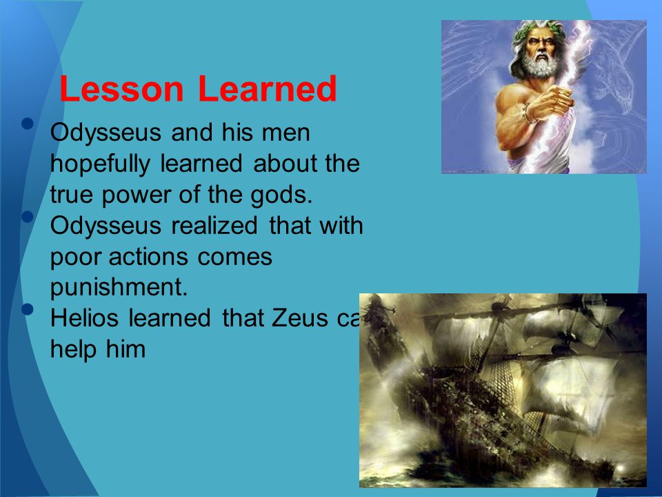 Odysseus and his men hopefully learned about the true power of the gods. Odysseus realized that with poor actions comes punishment. Helios learned tha