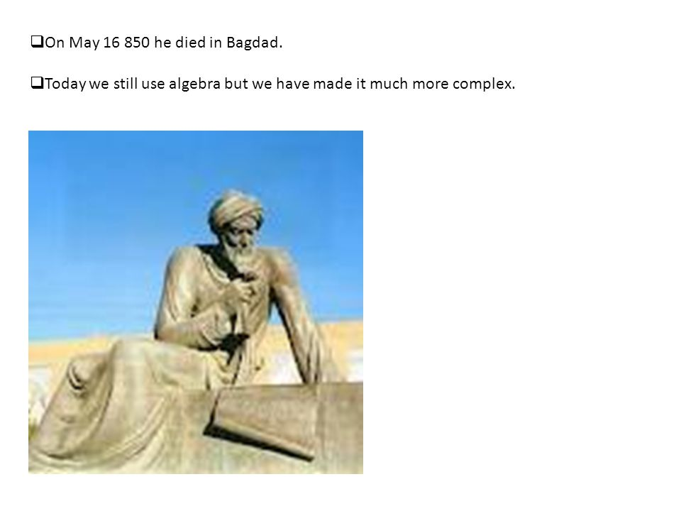  On May 16 850 he died in Bagdad.  Today we still use algebra but we have made it much more complex.