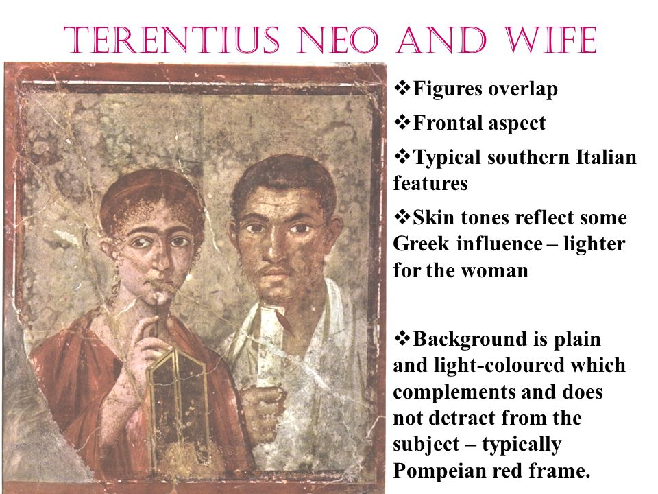 Terentius Neo and wife  Figures overlap  Frontal aspect  Typical southern Italian features  Skin tones reflect some Greek influence – lighter for the woman  Background is plain and light-coloured which complements and does not detract from the subject – typically Pompeian red frame.