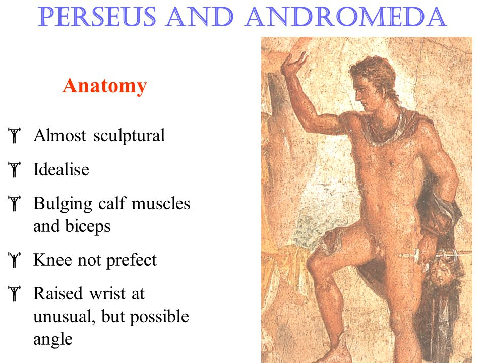 Perseus and Andromeda Anatomy  Almost sculptural  Idealise  Bulging calf muscles and biceps  Knee not prefect  Raised wrist at unusual, but possible angle